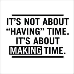 it's not about having time, it's about making time
