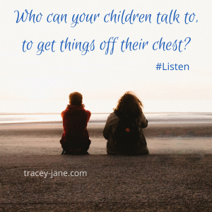 who can your children talk to to get things off their chest. Listen