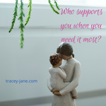 who supports you when you need it most - grief, loss and mothers day