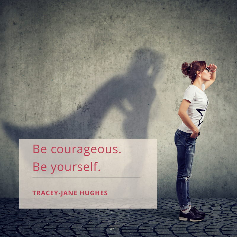 Be courageous. Be yourself